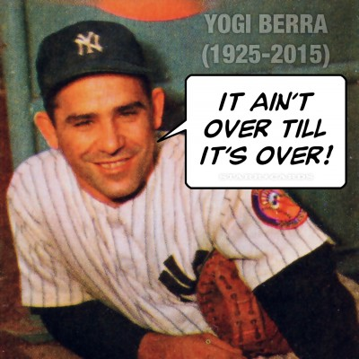Yogi Berra quote: It ain't over till it's over!